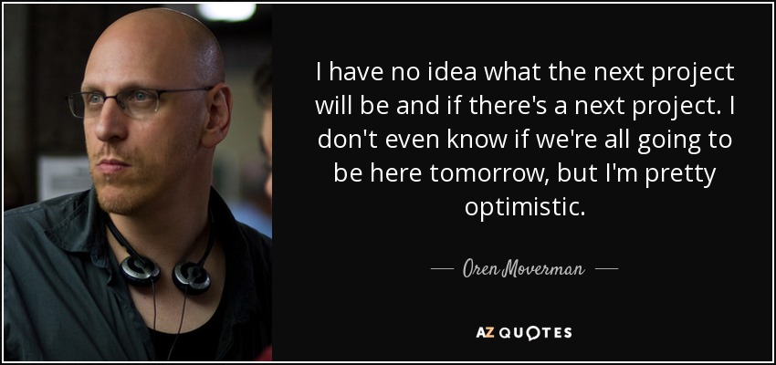 I have no idea what the next project will be and if there's a next project. I don't even know if we're all going to be here tomorrow, but I'm pretty optimistic. - Oren Moverman