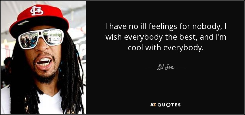 I have no ill feelings for nobody, I wish everybody the best, and I'm cool with everybody. - Lil Jon