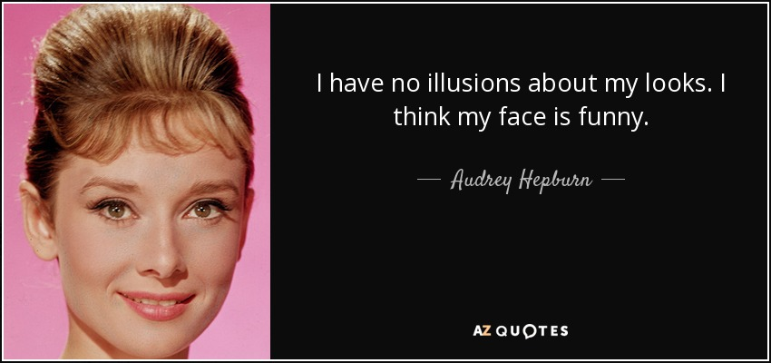 I have no illusions about my looks. I think my face is funny. - Audrey Hepburn
