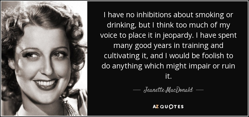 I have no inhibitions about smoking or drinking, but I think too much of my voice to place it in jeopardy. I have spent many good years in training and cultivating it, and I would be foolish to do anything which might impair or ruin it. - Jeanette MacDonald