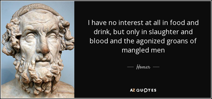 I have no interest at all in food and drink, but only in slaughter and blood and the agonized groans of mangled men - Homer