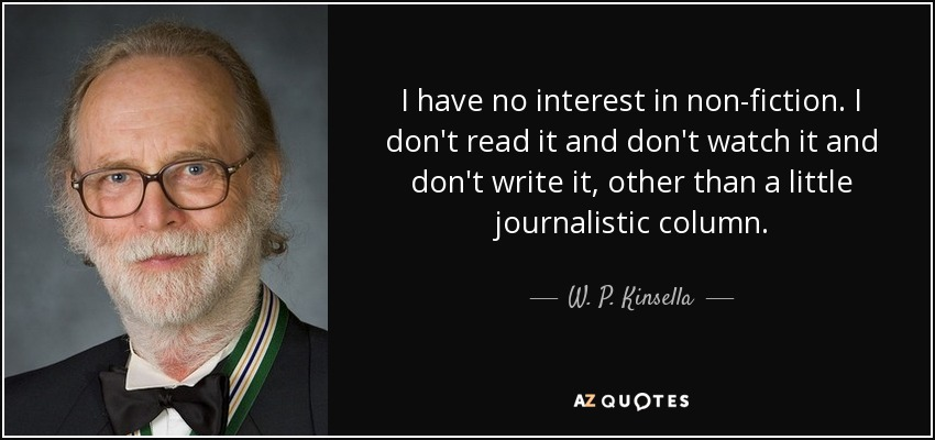 I have no interest in non-fiction. I don't read it and don't watch it and don't write it, other than a little journalistic column. - W. P. Kinsella