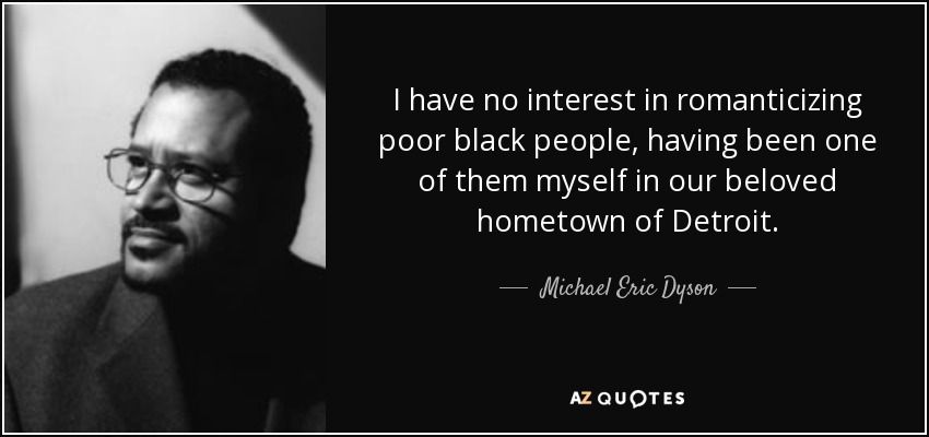 I have no interest in romanticizing poor black people, having been one of them myself in our beloved hometown of Detroit. - Michael Eric Dyson