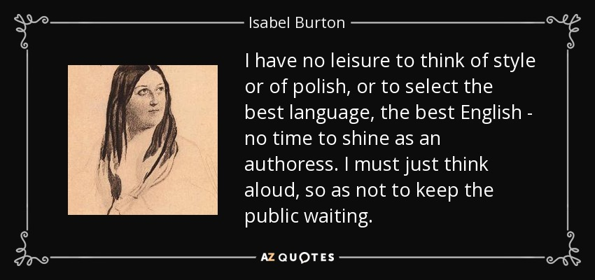 I have no leisure to think of style or of polish, or to select the best language, the best English - no time to shine as an authoress. I must just think aloud, so as not to keep the public waiting. - Isabel Burton