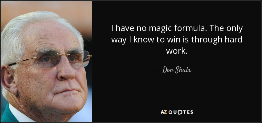 I have no magic formula. The only way I know to win is through hard work. - Don Shula