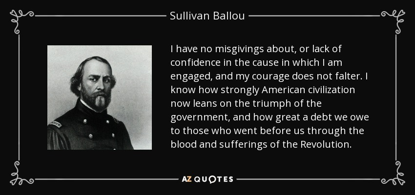 I have no misgivings about, or lack of confidence in the cause in which I am engaged, and my courage does not falter. I know how strongly American civilization now leans on the triumph of the government, and how great a debt we owe to those who went before us through the blood and sufferings of the Revolution. - Sullivan Ballou