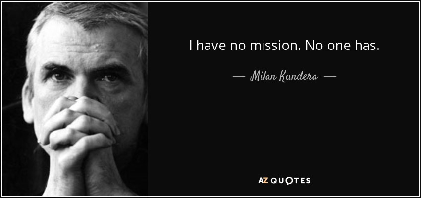 I have no mission. No one has. - Milan Kundera
