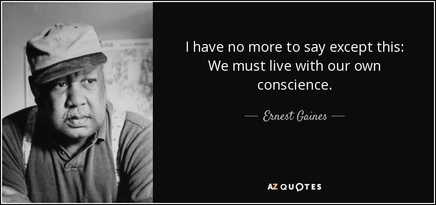 I have no more to say except this: We must live with our own conscience. - Ernest Gaines