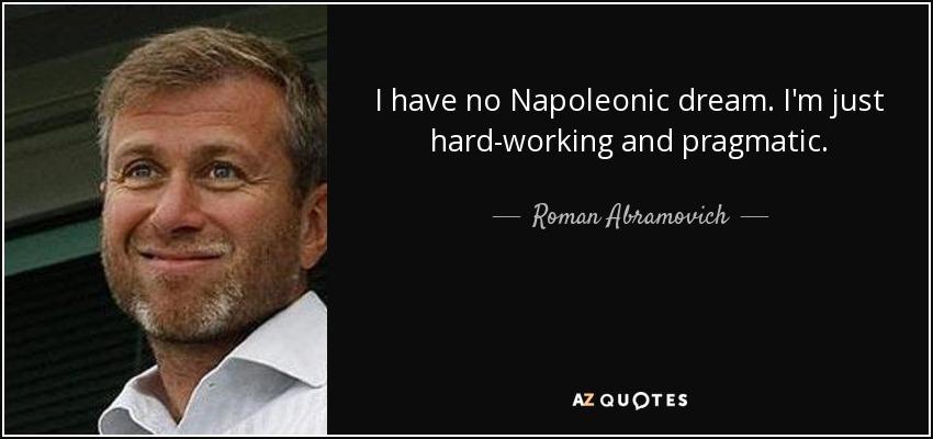 I have no Napoleonic dream. I'm just hard-working and pragmatic. - Roman Abramovich