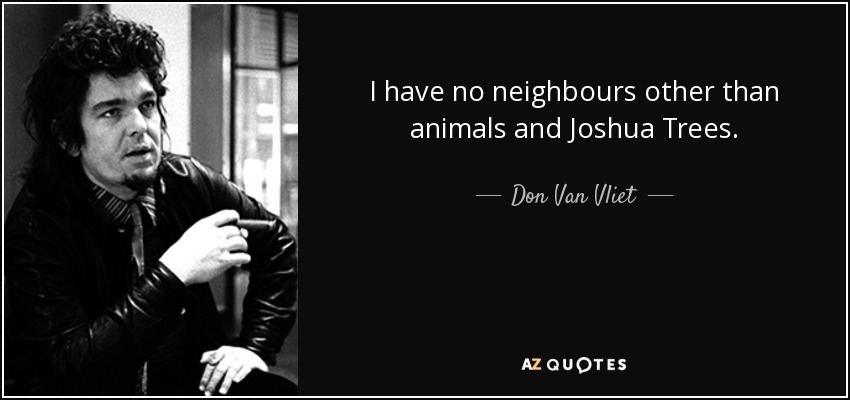 I have no neighbours other than animals and Joshua Trees. - Don Van Vliet