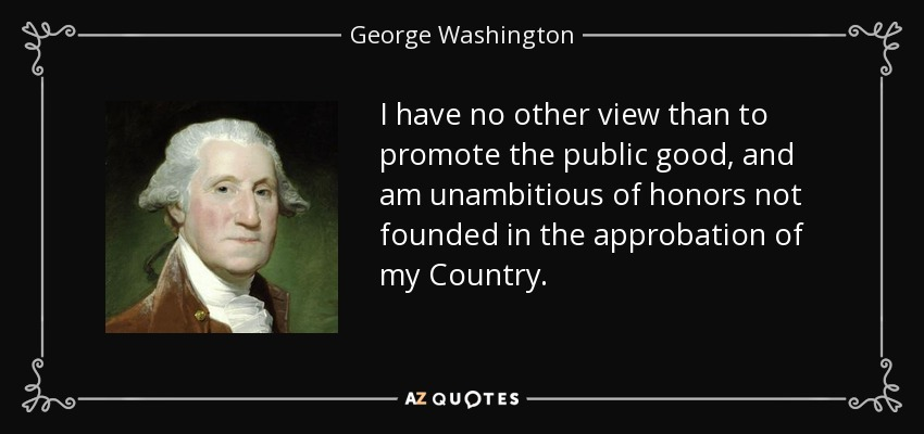 I have no other view than to promote the public good, and am unambitious of honors not founded in the approbation of my Country. - George Washington