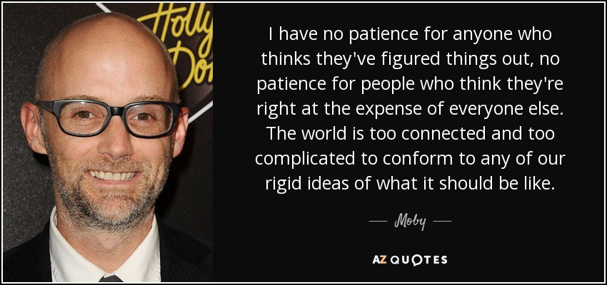 I have no patience for anyone who thinks they've figured things out, no patience for people who think they're right at the expense of everyone else. The world is too connected and too complicated to conform to any of our rigid ideas of what it should be like. - Moby