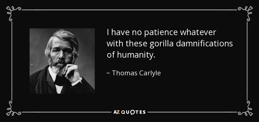 I have no patience whatever with these gorilla damnifications of humanity. - Thomas Carlyle