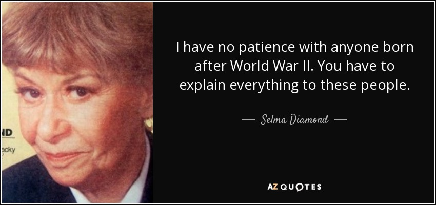 I have no patience with anyone born after World War II. You have to explain everything to these people. - Selma Diamond