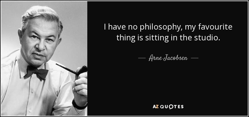 I have no philosophy, my favourite thing is sitting in the studio. - Arne Jacobsen