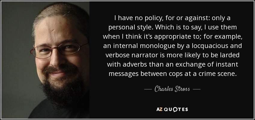 I have no policy, for or against: only a personal style. Which is to say, I use them when I think it's appropriate to; for example, an internal monologue by a locquacious and verbose narrator is more likely to be larded with adverbs than an exchange of instant messages between cops at a crime scene. - Charles Stross