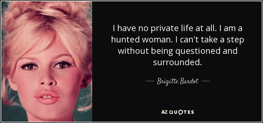 I have no private life at all. I am a hunted woman. I can't take a step without being questioned and surrounded. - Brigitte Bardot
