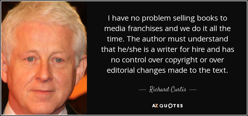 I have no problem selling books to media franchises and we do it all the time. The author must understand that he/she is a writer for hire and has no control over copyright or over editorial changes made to the text. - Richard Curtis
