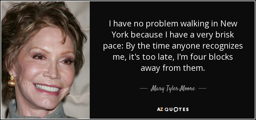 I have no problem walking in New York because I have a very brisk pace: By the time anyone recognizes me, it's too late, I'm four blocks away from them. - Mary Tyler Moore