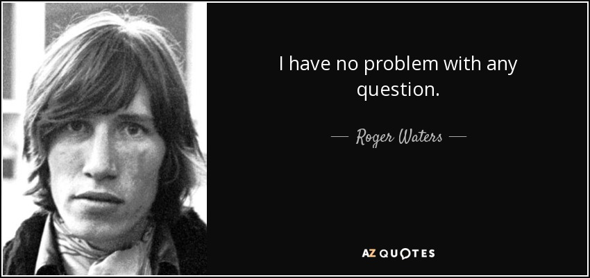 I have no problem with any question. - Roger Waters