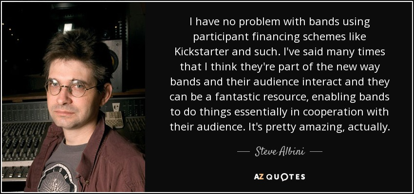 I have no problem with bands using participant financing schemes like Kickstarter and such. I've said many times that I think they're part of the new way bands and their audience interact and they can be a fantastic resource, enabling bands to do things essentially in cooperation with their audience. It's pretty amazing, actually. - Steve Albini