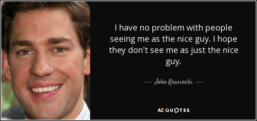 I have no problem with people seeing me as the nice guy. I hope they don't see me as just the nice guy. - John Krasinski
