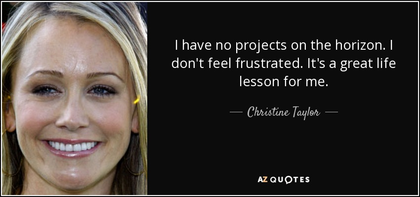 I have no projects on the horizon. I don't feel frustrated. It's a great life lesson for me. - Christine Taylor