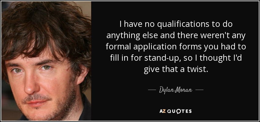 I have no qualifications to do anything else and there weren't any formal application forms you had to fill in for stand-up, so I thought I'd give that a twist. - Dylan Moran