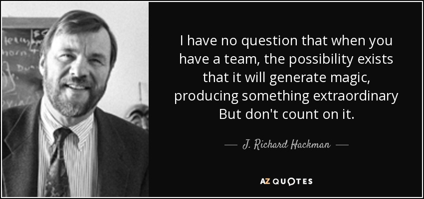 I have no question that when you have a team, the possibility exists that it will generate magic, producing something extraordinary But don't count on it. - J. Richard Hackman