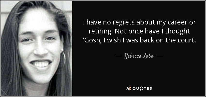 I have no regrets about my career or retiring. Not once have I thought 'Gosh, I wish I was back on the court. - Rebecca Lobo
