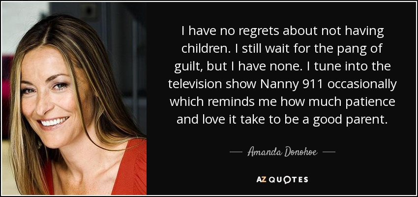 I have no regrets about not having children. I still wait for the pang of guilt, but I have none. I tune into the television show Nanny 911 occasionally which reminds me how much patience and love it take to be a good parent. - Amanda Donohoe