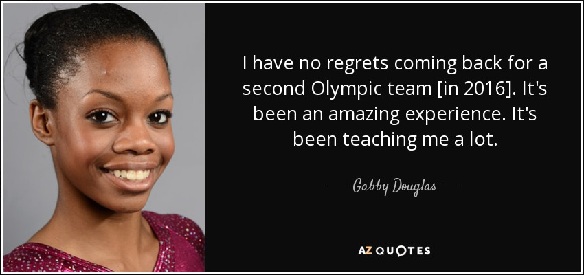 I have no regrets coming back for a second Olympic team [in 2016]. It's been an amazing experience. It's been teaching me a lot. - Gabby Douglas