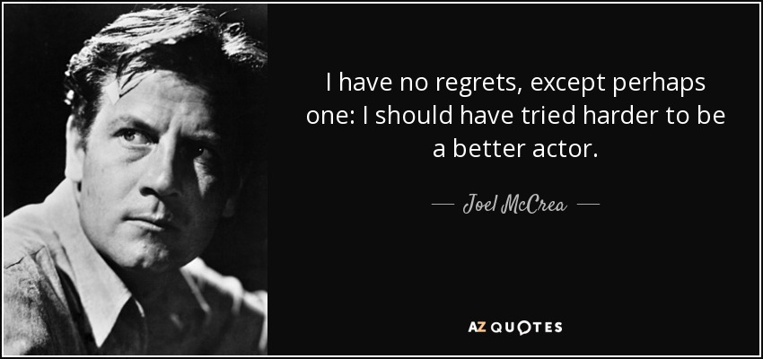 I have no regrets, except perhaps one: I should have tried harder to be a better actor. - Joel McCrea