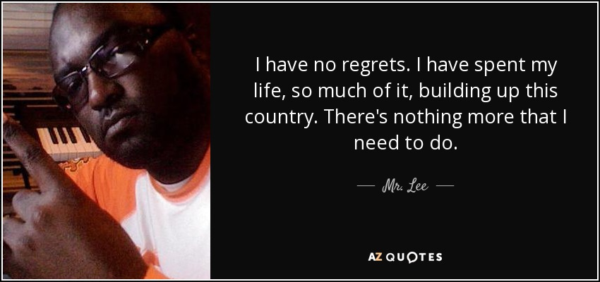 I have no regrets. I have spent my life, so much of it, building up this country. There's nothing more that I need to do. - Mr. Lee