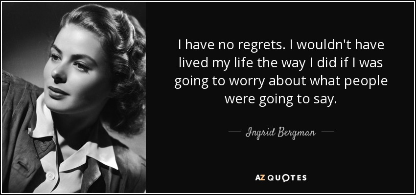 I have no regrets. I wouldn't have lived my life the way I did if I was going to worry about what people were going to say. - Ingrid Bergman