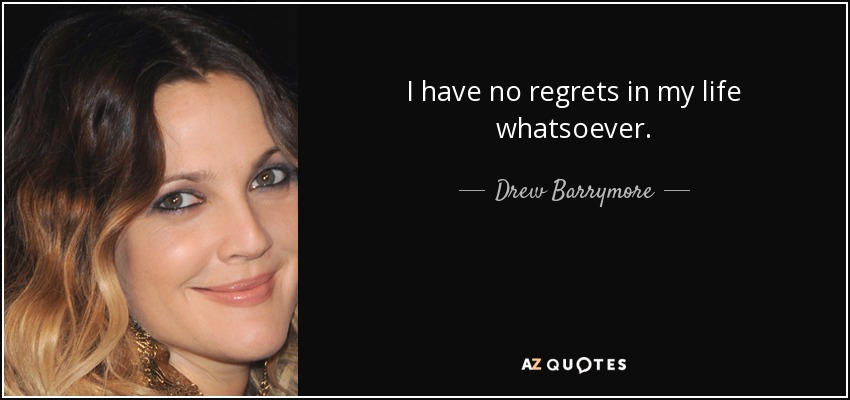 I have no regrets in my life whatsoever. - Drew Barrymore