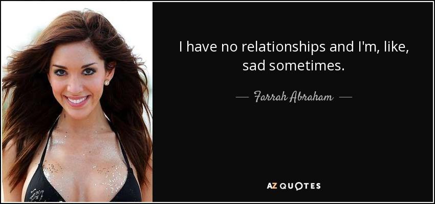 I have no relationships and I'm, like, sad sometimes. - Farrah Abraham