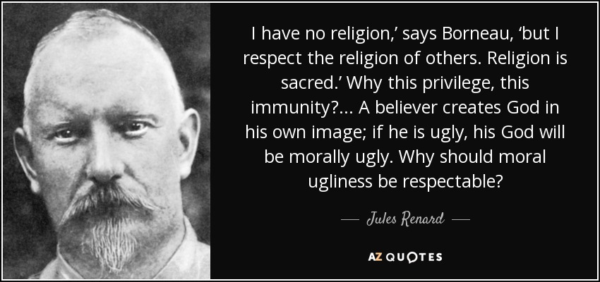 I have no religion,' says Borneau, 'but I respect the religion of others. Religion is sacred.' Why this privilege, this immunity?... A believer creates God in his own image; if he is ugly, his God will be morally ugly. Why should moral ugliness be respectable? - Jules Renard