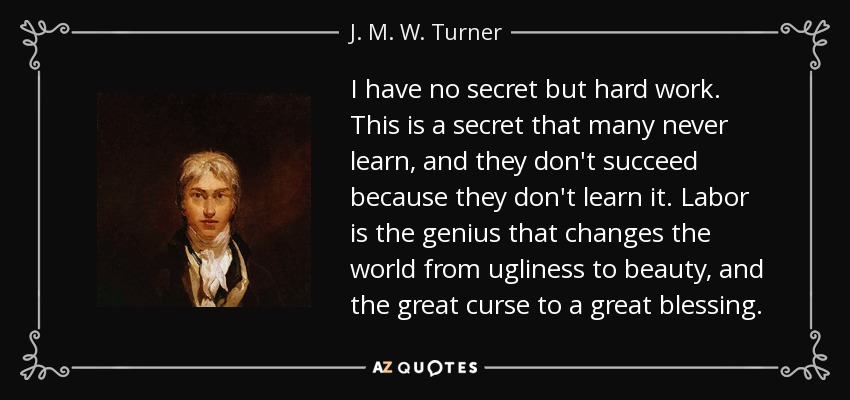 I have no secret but hard work. This is a secret that many never learn, and they don't succeed because they don't learn it. Labor is the genius that changes the world from ugliness to beauty, and the great curse to a great blessing. - J. M. W. Turner