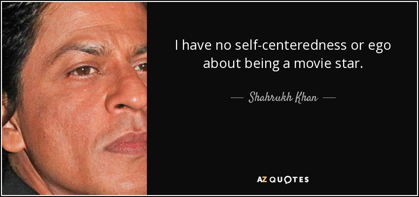 I have no self-centeredness or ego about being a movie star. - Shahrukh Khan