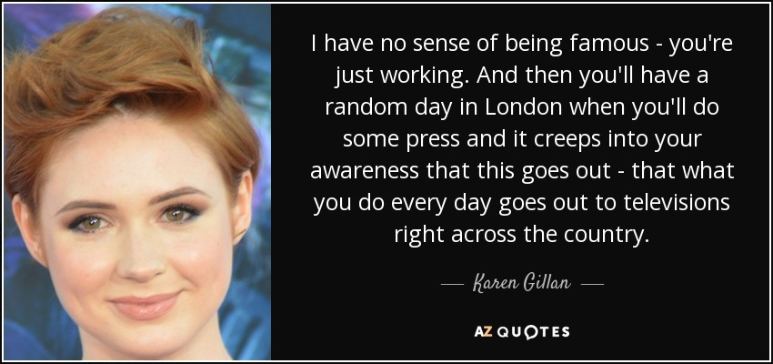I have no sense of being famous - you're just working. And then you'll have a random day in London when you'll do some press and it creeps into your awareness that this goes out - that what you do every day goes out to televisions right across the country. - Karen Gillan