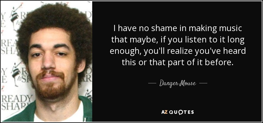 I have no shame in making music that maybe, if you listen to it long enough, you'll realize you've heard this or that part of it before. - Danger Mouse