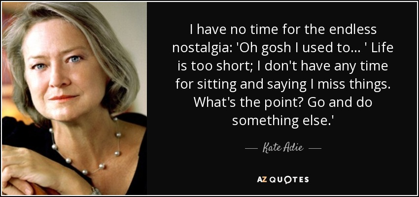 I have no time for the endless nostalgia: 'Oh gosh I used to . . . ' Life is too short; I don't have any time for sitting and saying I miss things. What's the point? Go and do something else.' - Kate Adie