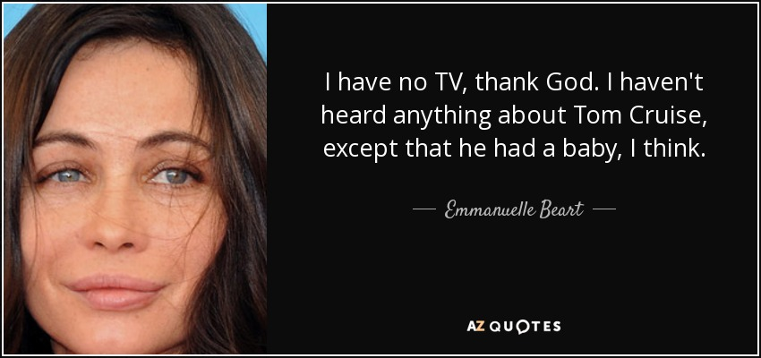 I have no TV, thank God. I haven't heard anything about Tom Cruise, except that he had a baby, I think. - Emmanuelle Beart