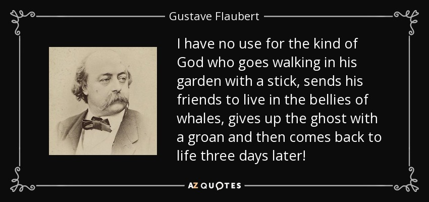 I have no use for the kind of God who goes walking in his garden with a stick, sends his friends to live in the bellies of whales, gives up the ghost with a groan and then comes back to life three days later! - Gustave Flaubert