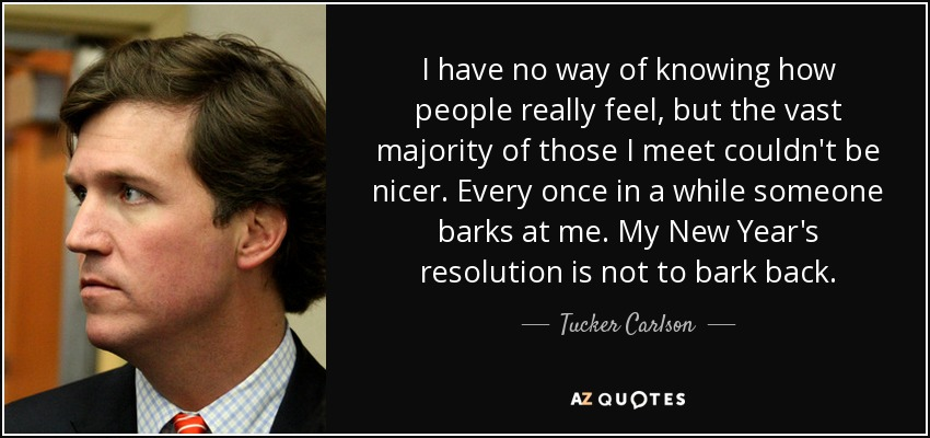 I have no way of knowing how people really feel, but the vast majority of those I meet couldn't be nicer. Every once in a while someone barks at me. My New Year's resolution is not to bark back. - Tucker Carlson