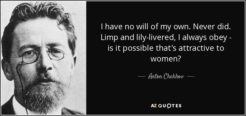 I have no will of my own. Never did. Limp and lily-livered, I always obey - is it possible that's attractive to women? - Anton Chekhov
