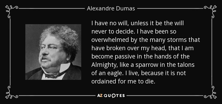 I have no will, unless it be the will never to decide. I have been so overwhelmed by the many storms that have broken over my head, that I am become passive in the hands of the Almighty, like a sparrow in the talons of an eagle. I live, because it is not ordained for me to die. - Alexandre Dumas