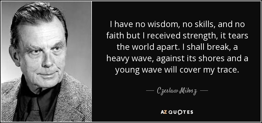 I have no wisdom, no skills, and no faith but I received strength, it tears the world apart. I shall break, a heavy wave, against its shores and a young wave will cover my trace. - Czeslaw Milosz