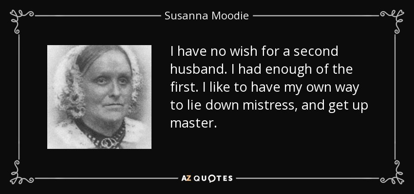 I have no wish for a second husband. I had enough of the first. I like to have my own way to lie down mistress, and get up master. - Susanna Moodie